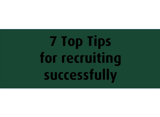 7 Top Tips for recruiting successfully